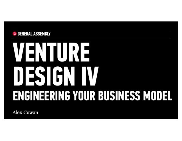 Alex Cowan VENTURE DESIGN IV ENGINEERING YOUR BUSINESS MODEL