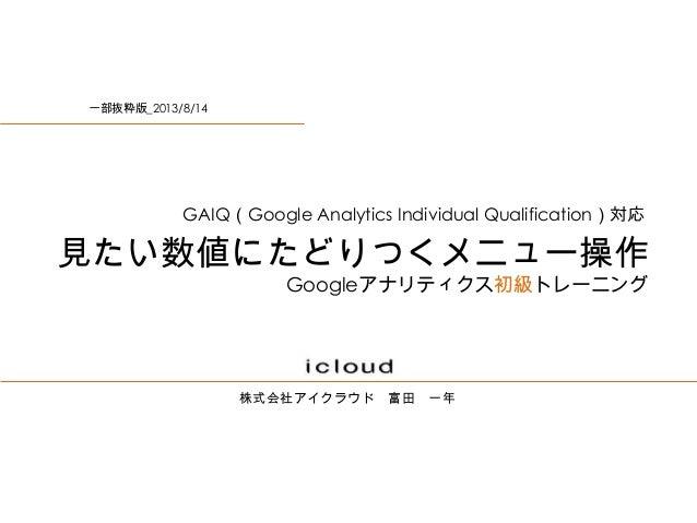 株式会社アイクラウド 富田 一年 見たい数値にたどりつくメニュー操作 Googleアナリティクス初級トレーニング GAIQ(Google Analytics Individual Qualification)対応 一部抜粋版_2013/8/14