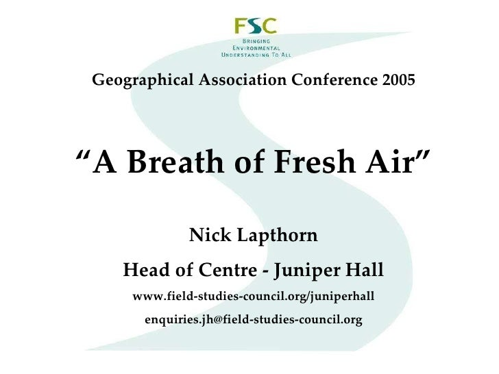"""Geographical Association Conference 2005 """" A Breath of Fresh Air"""" Nick Lapthorn Head of Centre - Juniper Hall www.field-st..."""