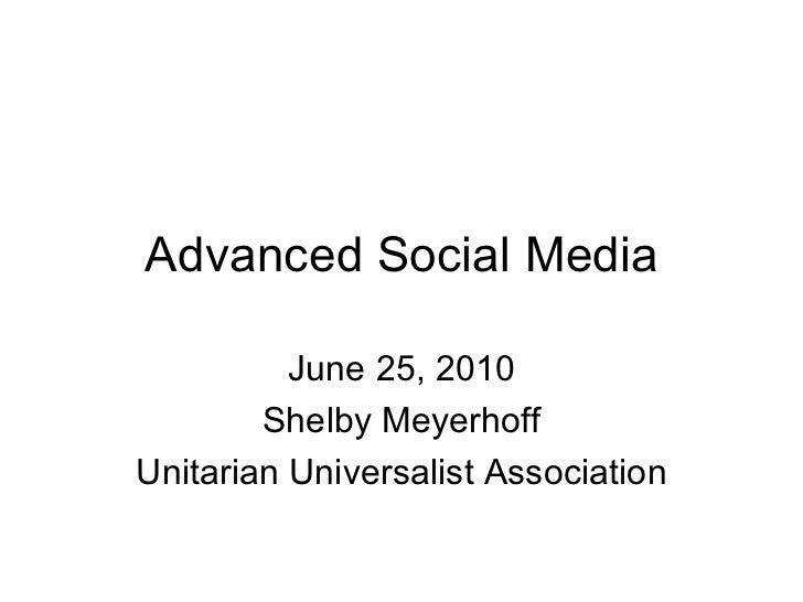 Advanced Social Media June 25, 2010 Shelby Meyerhoff Unitarian Universalist Association