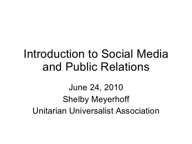 Introduction to Social Media and Public Relations June 24, 2010 Shelby Meyerhoff Unitarian Universalist Association