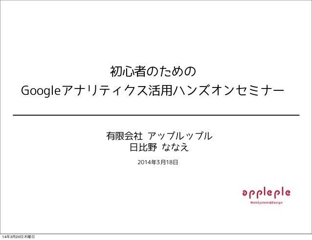 初心者のための Googleアナリティクス活用ハンズオンセミナー 有限会社 アップルップル 日比野 ななえ 2014年3月18日 14年3月20日木曜日