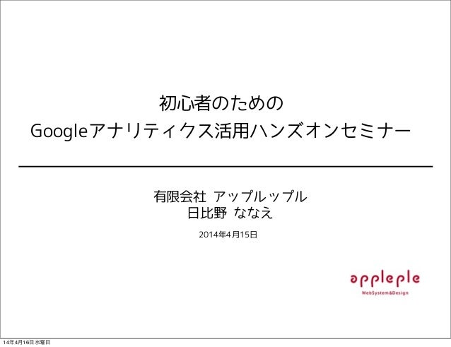 初心者のための Googleアナリティクス活用ハンズオンセミナー 有限会社 アップルップル 日比野 ななえ 2014年4月15日 14年4月16日水曜日