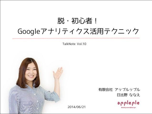 脱・初心者! Googleアナリティクス活用テクニック 2014/06/21 有限会社 アップルップル 日比野 ななえ TalkNote Vol.10