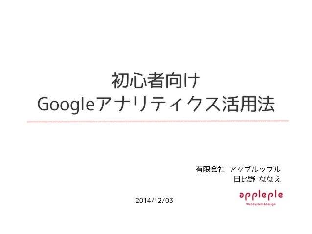 初心者向け Googleアナリティクス活用法 有限会社 アップルップル 日比野 ななえ 2014/12/03