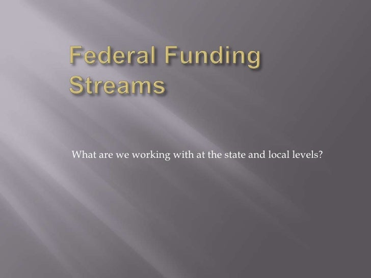 Federal Funding Streams<br />What are we working with at the state and local levels?<br />