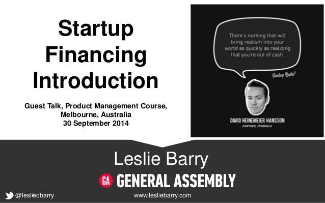 Startup  Financing  Introduction  Guest Talk, Product Management Course,  @lesliecbarry  Melbourne, Australia  30 Septembe...