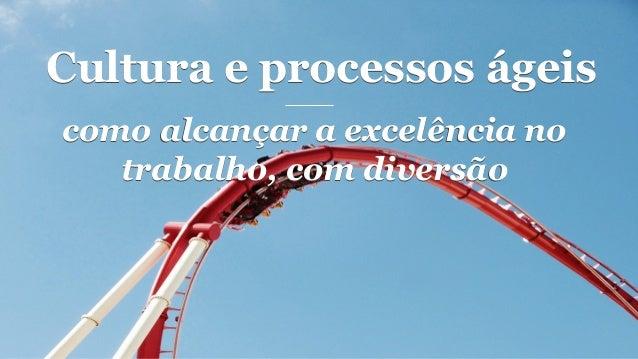 Cultura e processos ágeis como alcançar a excelência no trabalho, com diversão como alcançar a excelência no trabalho, com...