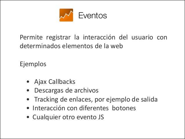 Eventos Tienen 4 parámetros: • Categoría  • Acción  • E.queta  • Valor  Estructura del código Javascript (versió...