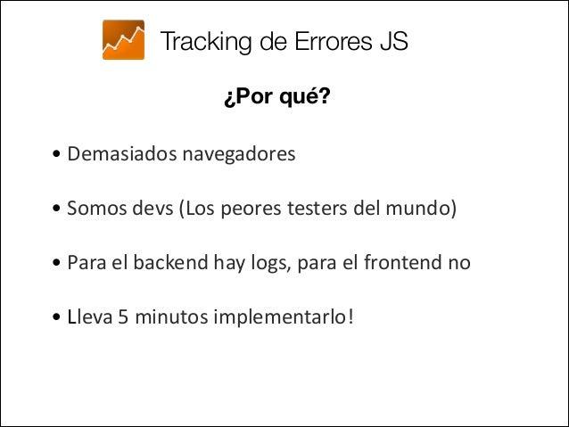 Tracking de Errores JS ¿Cómo? • Capturando el evento window.onerror  window.onerror = function(message, url, linenumb...
