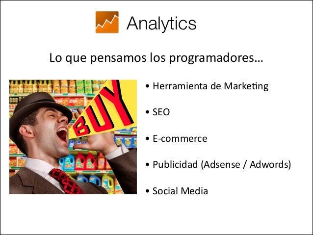 Analytics Lo que pensamos los programadores… • Herramienta de Marke.ng • SEO  • E-‐commerce  • Publicidad (Ad...