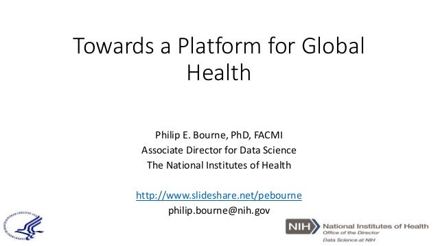 Towards a Platform for Global Health Philip E. Bourne, PhD, FACMI Associate Director for Data Science The National Institu...
