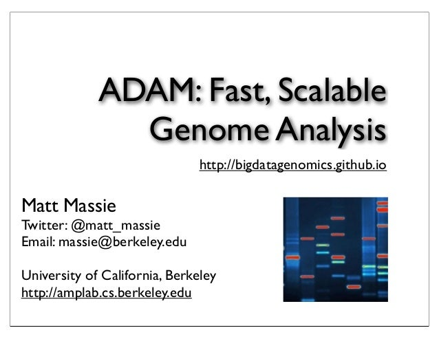 ADAM: Fast, Scalable Genome Analysis http://bigdatagenomics.github.io  Matt Massie  Twitter: @matt_massie Email: massie@be...