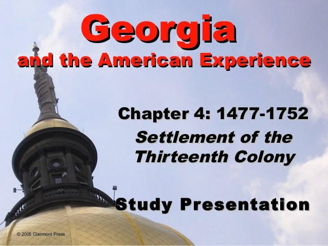 Georgia  and the American Experience Chapter 4: 1477-1752 Settlement of the Thirteenth Colony Study Pr esentation © 2005 C...