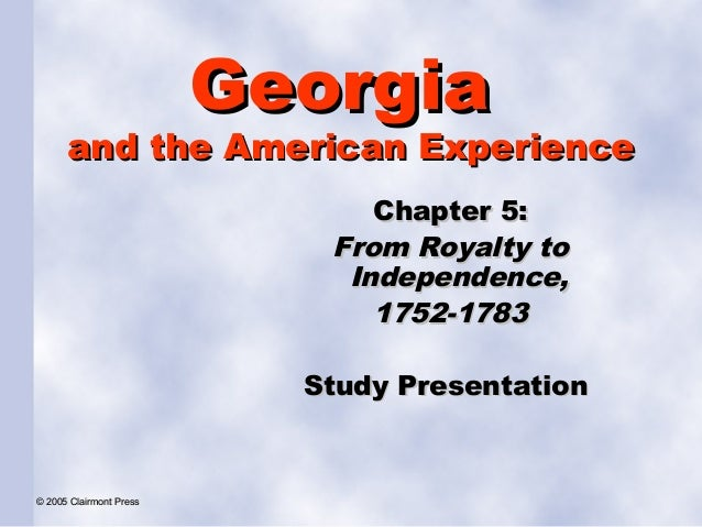 Georgia  and the American Experience Chapter 5: From Royalty to Independence, 1752-1783 Study Presentation  © 2005 Clairmo...
