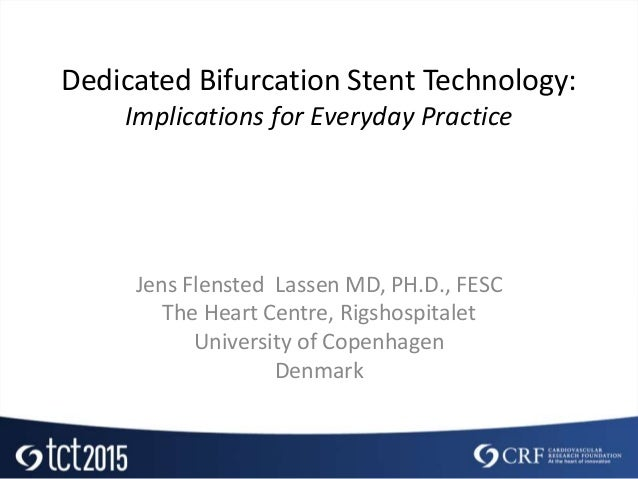 Dedicated Bifurcation Stent Technology: Implications for Everyday Practice Jens Flensted Lassen MD, PH.D., FESC The Heart ...