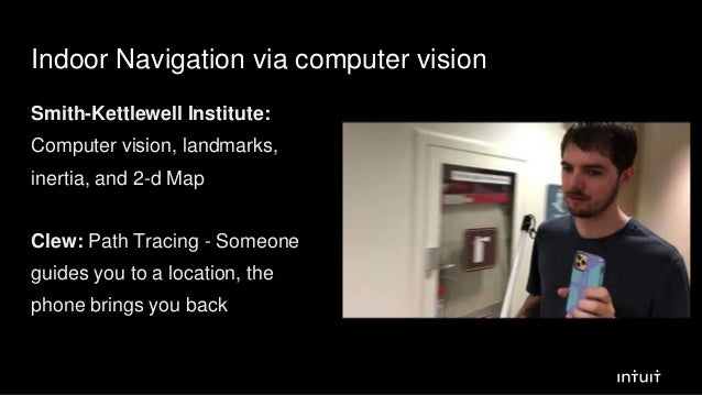 Indoor Navigation via computer vision Smith-Kettlewell Institute: Computer vision, landmarks, inertia, and 2-d Map Clew: P...