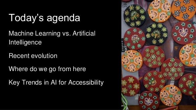 Today's agenda Machine Learning vs. Artificial Intelligence Recent evolution Where do we go from here Key Trends in AI for...