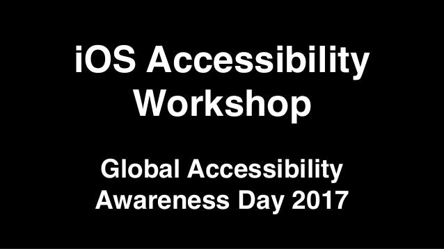 iOS Accessibility Workshop Global Accessibility Awareness Day 2017