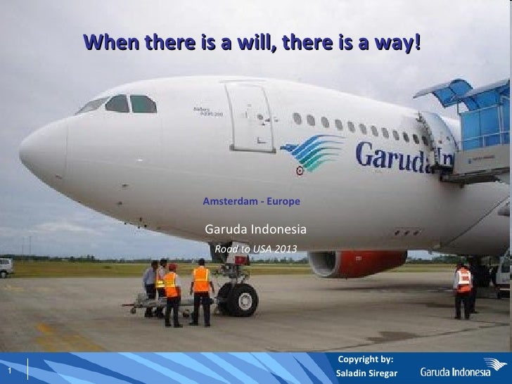 When there is a will, there is a way! Amsterdam - Europe Garuda Indonesia Road to USA 2013 Copyright by:  Saladin Siregar