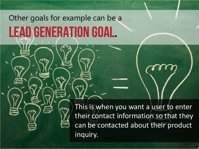 Other goals for example can be a  Lead Generation goal.  This is when you want a user to enter their contact information s...
