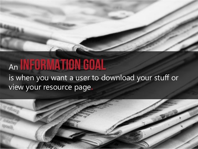 Information goal  An is when you want a user to download your stuff or view your resource page.