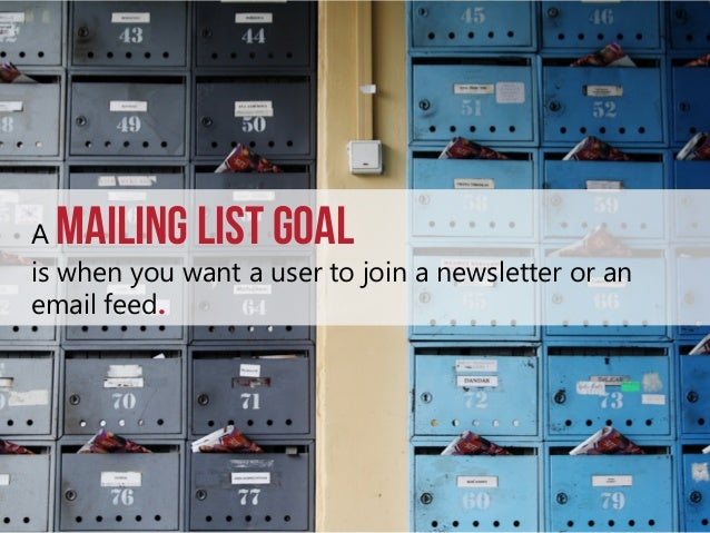 Mailing List goal  A is when you want a user to join a newsletter or an email feed.