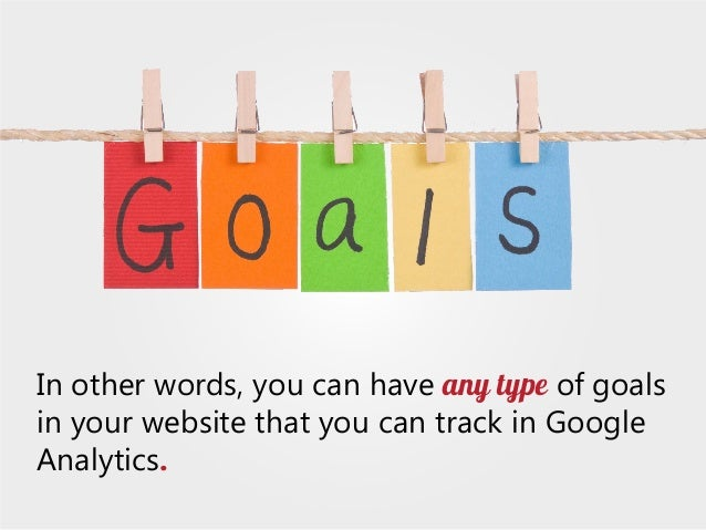 In other words, you can have any type of goals in your website that you can track in Google Analytics.