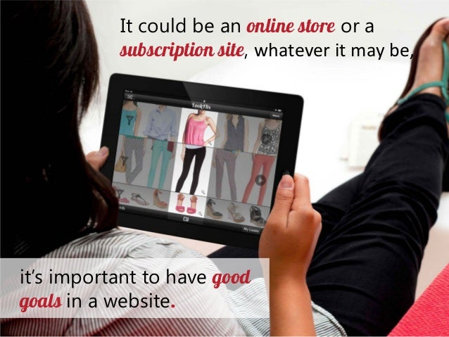 It could be an online store or a subscription site, whatever it may be,  it's important to have good goals in a website.