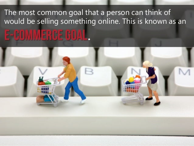 The most common goal that a person can think of would be selling something online. This is known as an  e-commerce goal.