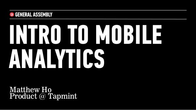 INTRO TO MOBILE ANALYTICS Matthew Ho Product @ Tapmint