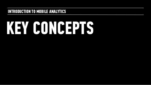 KEY CONCEPTS INTRODUCTION TO MOBILE ANALYTICS