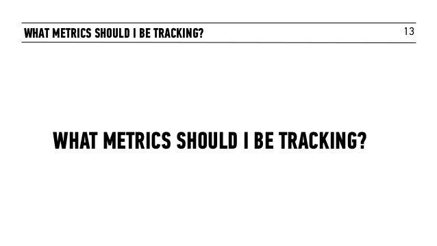 13WHAT METRICS SHOULD I BE TRACKING? WHAT METRICS SHOULD I BE TRACKING?