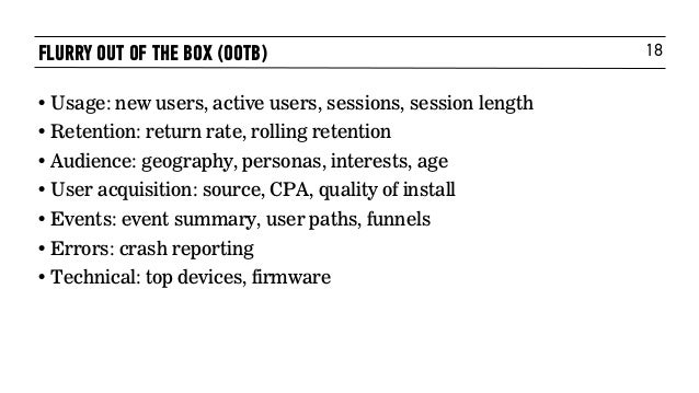 18FLURRY OUT OF THE BOX (OOTB) • Usage: new users, active users, sessions, session length • Retention: return rate, rollin...