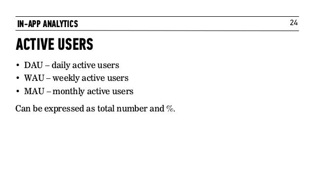 24IN-APP ANALYTICS ACTIVE USERS • DAU – daily active users • WAU – weekly active users • MAU – monthly active users Can be...