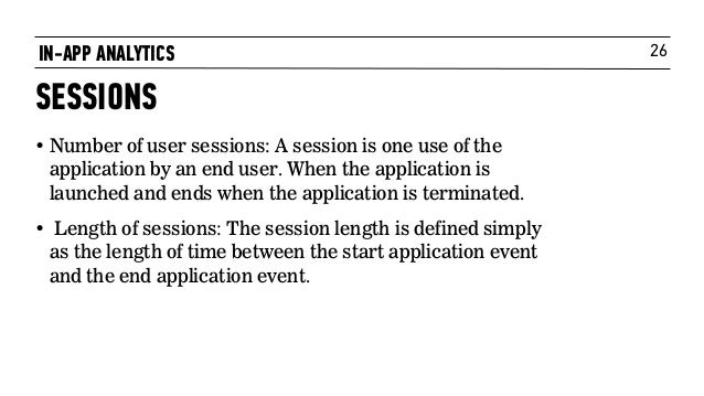 26IN-APP ANALYTICS SESSIONS • Number of user sessions: A session is one use of the application by an end user. When the ap...