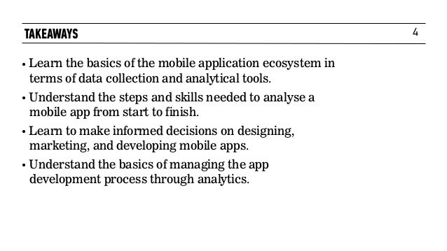 4 • Learn the basics of the mobile application ecosystem in terms of data collection and analytical tools. • Understand th...