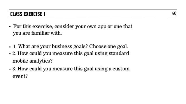 40 • For this exercise, consider your own app or one that you are familiar with. • 1. What are your business goals? Choos...