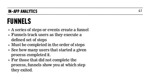 41 • A series of steps or events create a funnel • Funnels track users as they execute a defined set of steps • Must be co...