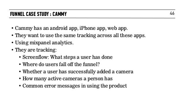 46FUNNEL CASE STUDY : CAMMY • Cammy has an android app, iPhone app, web app. • They want to use the same tracking across a...