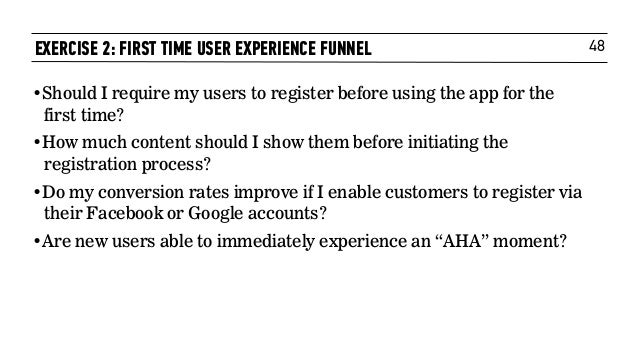 48EXERCISE 2: FIRST TIME USER EXPERIENCE FUNNEL •Should I require my users to register before using the app for the first ...