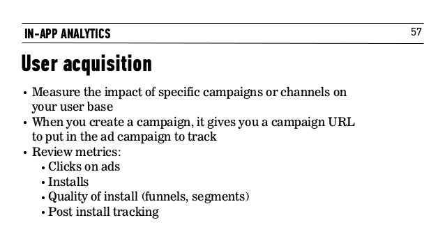 57 • Measure the impact of specific campaigns or channels on your user base • When you create a campaign, it gives you a c...