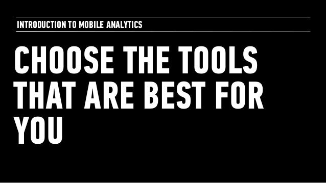 CHOOSE THE TOOLS THAT ARE BEST FOR YOU INTRODUCTION TO MOBILE ANALYTICS