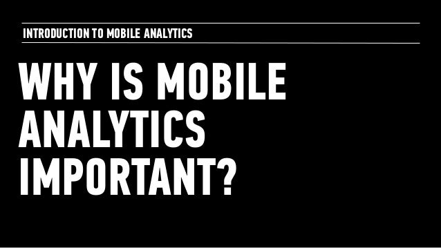 WHY IS MOBILE ANALYTICS IMPORTANT? INTRODUCTION TO MOBILE ANALYTICS