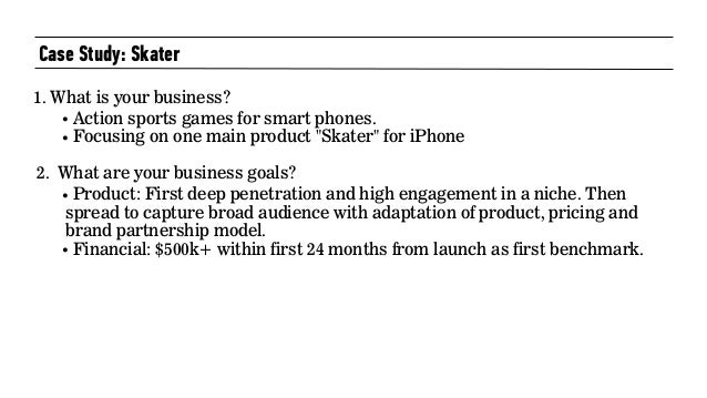 """Case Study: Skater 1. What is your business? • Action sports games for smart phones. • Focusing on one main product """"Skate..."""