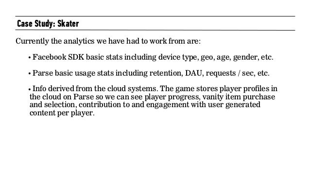 Case Study: Skater  Currently the analytics we have had to work from are: • Facebook SDK basic stats including device ty...