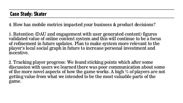 Case Study: Skater 4. How has mobile metrics impacted your business & product decisions?  1. Retention (DAU and engageme...
