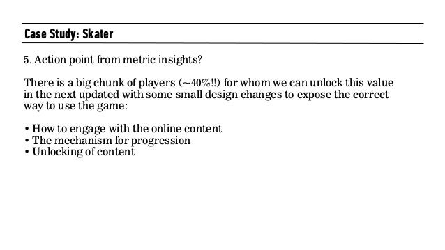 Case Study: Skater 5. Action point from metric insights?   There is a big chunk of players (~40%!!) for whom we can unlo...