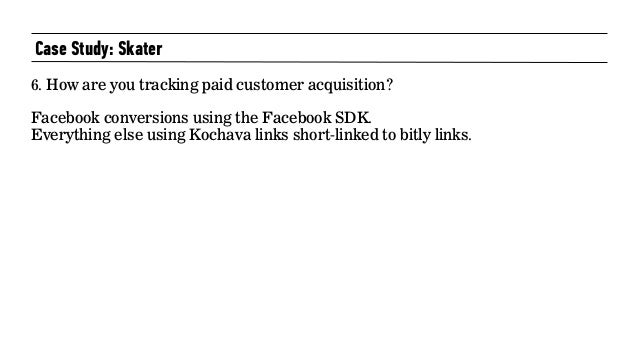 Case Study: Skater 6. How are you tracking paid customer acquisition?   Facebook conversions using the Facebook SDK.  E...