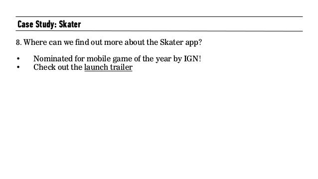 Case Study: Skater 8. Where can we find out more about the Skater app? • Nominated for mobile game of the year by IGN! • C...